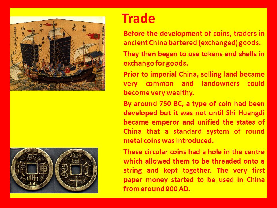 Trade Before the development of coins, traders in ancient China bartered (exchanged) goods. They then began to use tokens and shells in exchange for g