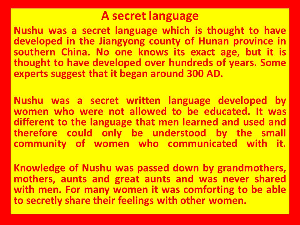 A secret language Nushu was a secret language which is thought to have developed in the Jiangyong county of Hunan province in southern China. No one k