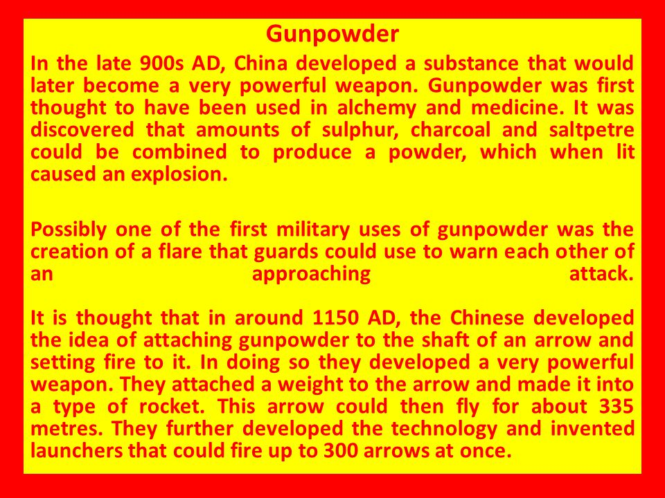 Gunpowder In the late 900s AD, China developed a substance that would later become a very powerful weapon. Gunpowder was first thought to have been us