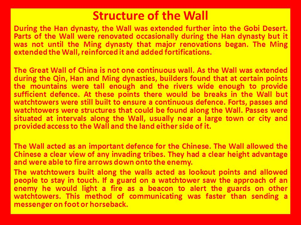 Structure of the Wall During the Han dynasty, the Wall was extended further into the Gobi Desert. Parts of the Wall were renovated occasionally during