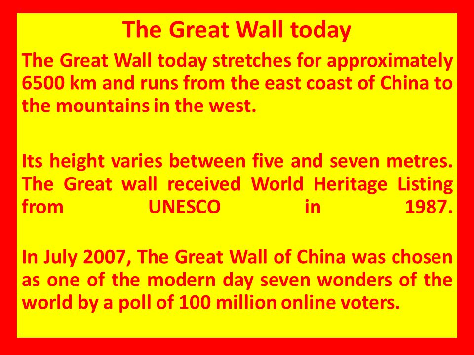 The Great Wall today The Great Wall today stretches for approximately 6500 km and runs from the east coast of China to the mountains in the west. Its