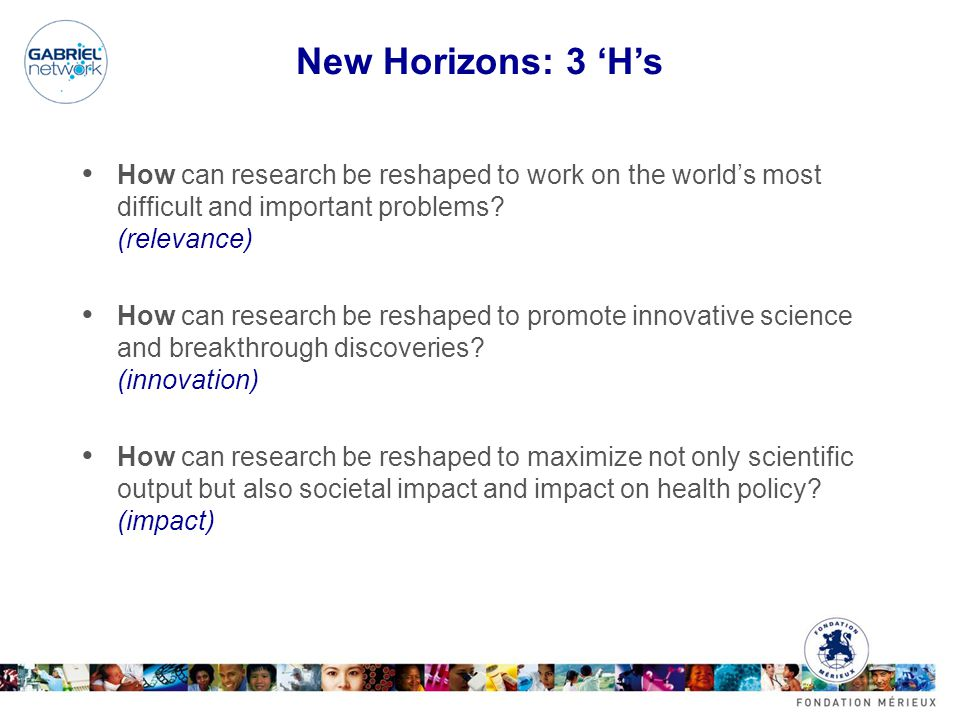 New Horizons: 3 'H's How can research be reshaped to work on the world's most difficult and important problems? (relevance) How can research be reshap