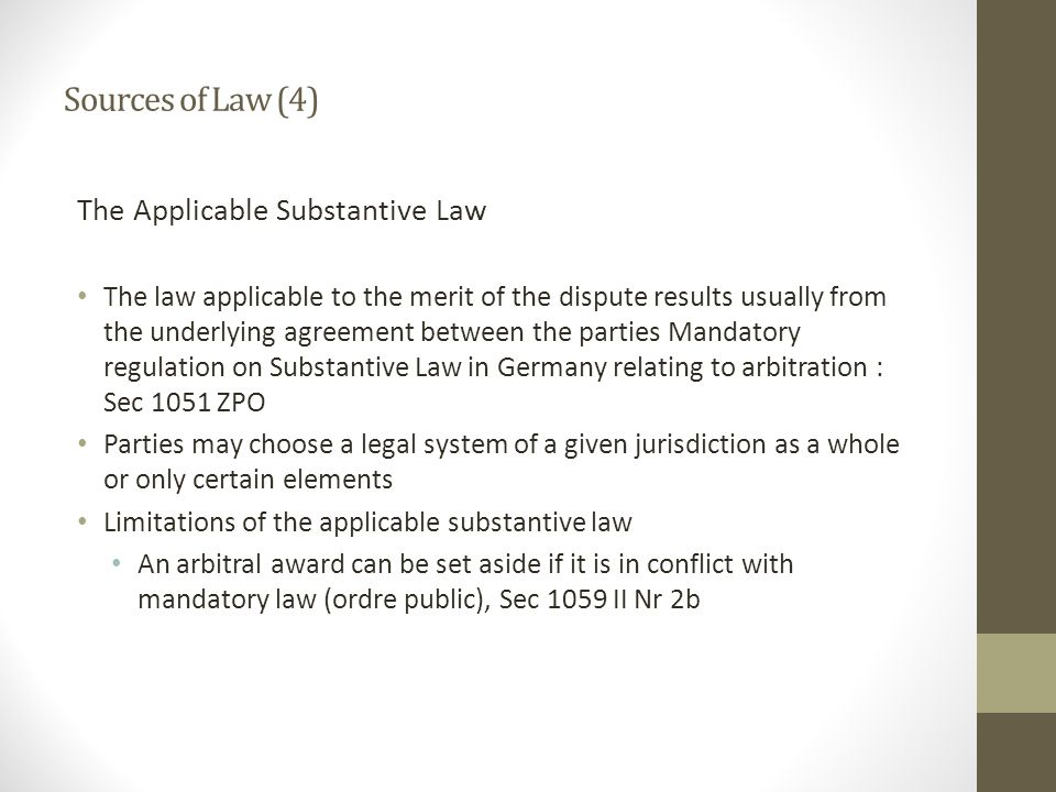 Sources of Law (4) The Applicable Substantive Law The law applicable to the merit of the dispute results usually from the underlying agreement between the parties Mandatory regulation on Substantive Law in Germany relating to arbitration : Sec 1051 ZPO Parties may choose a legal system of a given jurisdiction as a whole or only certain elements Limitations of the applicable substantive law An arbitral award can be set aside if it is in conflict with mandatory law (ordre public), Sec 1059 II Nr 2b