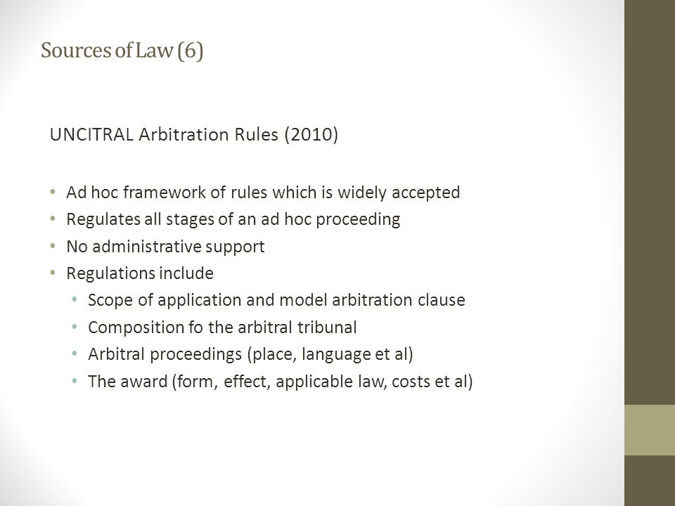 Sources of Law (6) UNCITRAL Arbitration Rules (2010) Ad hoc framework of rules which is widely accepted Regulates all stages of an ad hoc proceeding No administrative support Regulations include Scope of application and model arbitration clause Composition fo the arbitral tribunal Arbitral proceedings (place, language et al) The award (form, effect, applicable law, costs et al)