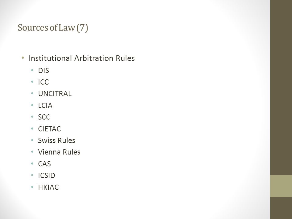 Sources of Law (7) Institutional Arbitration Rules DIS ICC UNCITRAL LCIA SCC CIETAC Swiss Rules Vienna Rules CAS ICSID HKIAC