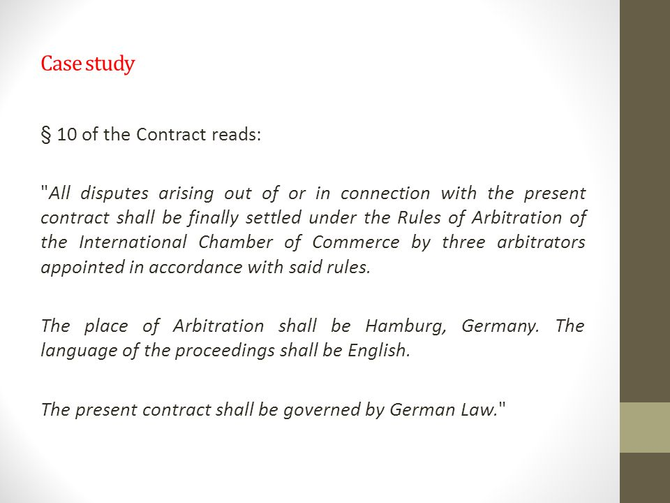 Case study § 10 of the Contract reads: All disputes arising out of or in connection with the present contract shall be finally settled under the Rules of Arbitration of the International Chamber of Commerce by three arbitrators appointed in accordance with said rules.