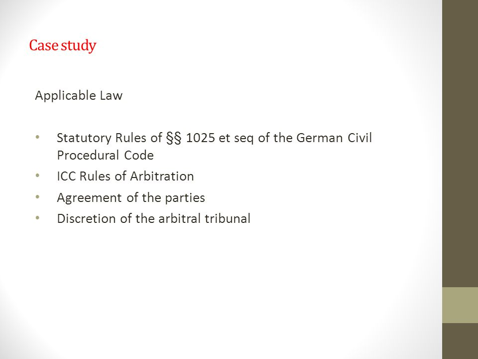 Case study Applicable Law Statutory Rules of §§ 1025 et seq of the German Civil Procedural Code ICC Rules of Arbitration Agreement of the parties Discretion of the arbitral tribunal