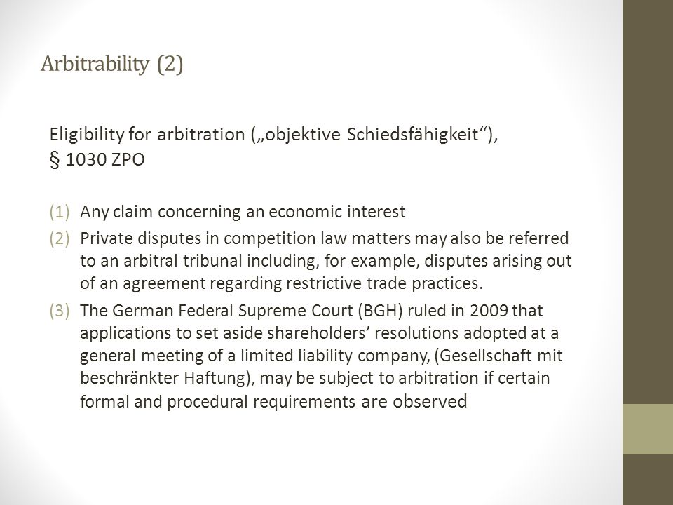 "Arbitrability (2) Eligibility for arbitration (""objektive Schiedsfähigkeit ), § 1030 ZPO (1)Any claim concerning an economic interest (2)Private disputes in competition law matters may also be referred to an arbitral tribunal including, for example, disputes arising out of an agreement regarding restrictive trade practices."