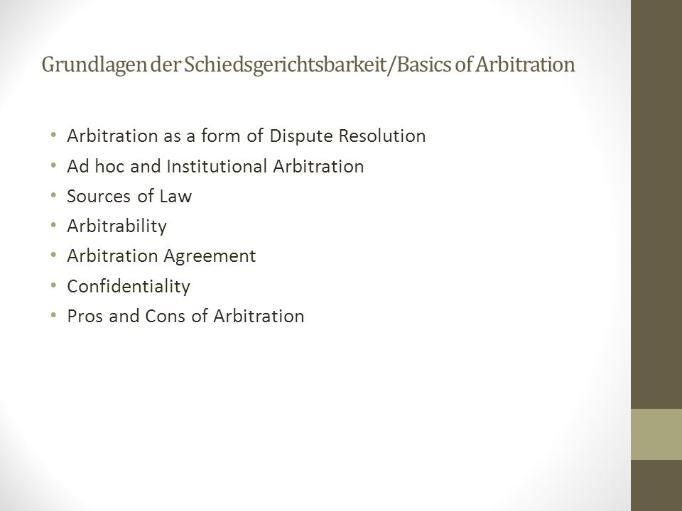 Grundlagen der Schiedsgerichtsbarkeit/Basics of Arbitration Arbitration as a form of Dispute Resolution Ad hoc and Institutional Arbitration Sources of Law Arbitrability Arbitration Agreement Confidentiality Pros and Cons of Arbitration