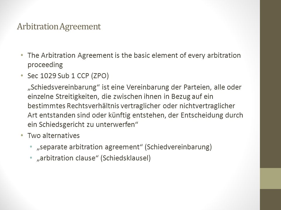 """Arbitration Agreement The Arbitration Agreement is the basic element of every arbitration proceeding Sec 1029 Sub 1 CCP (ZPO) """"Schiedsvereinbarung"""" is"""