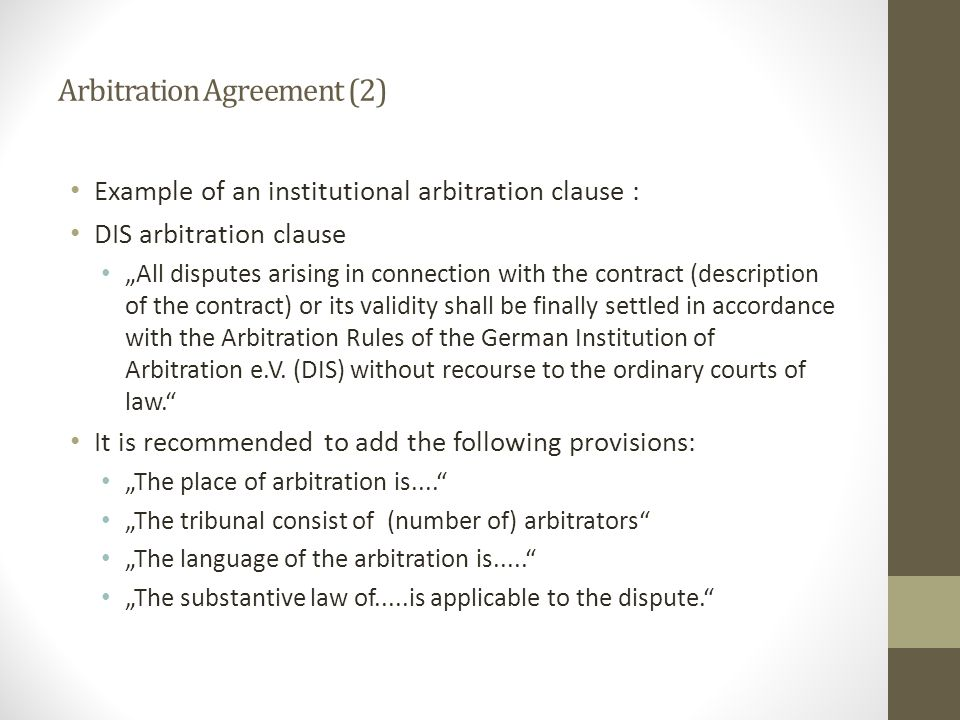 "Arbitration Agreement (2) Example of an institutional arbitration clause : DIS arbitration clause ""All disputes arising in connection with the contract (description of the contract) or its validity shall be finally settled in accordance with the Arbitration Rules of the German Institution of Arbitration e.V."