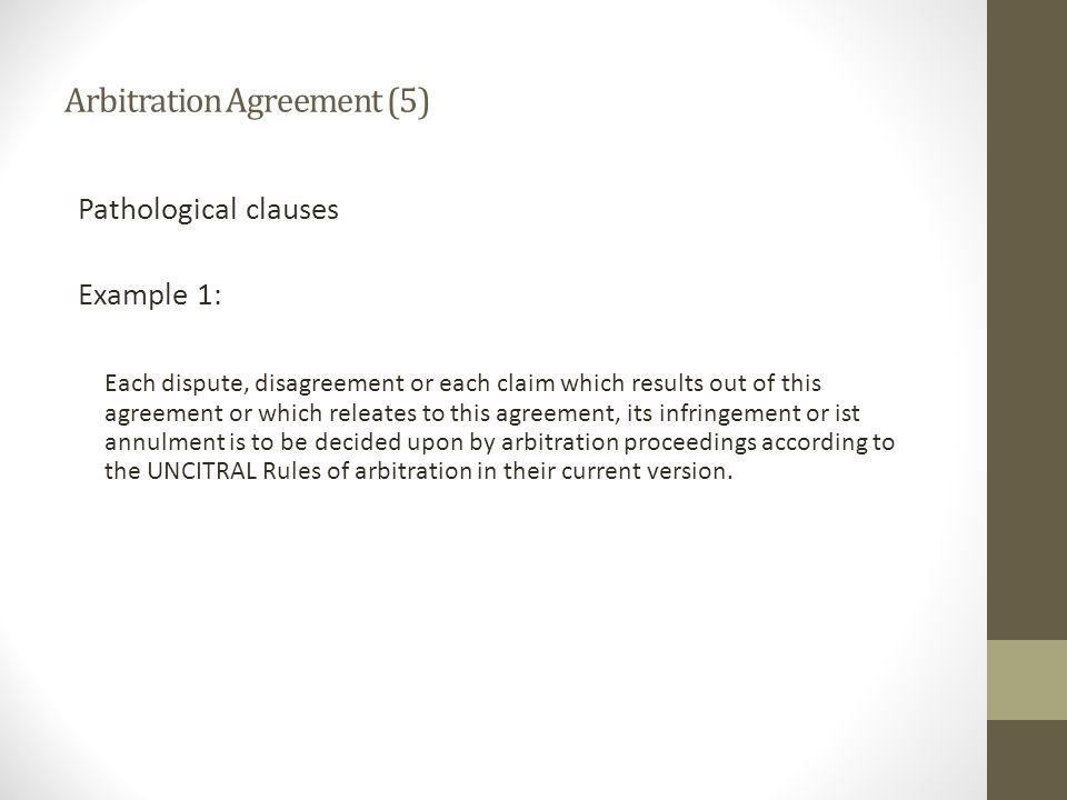 Arbitration Agreement (5) Pathological clauses Example 1: Each dispute, disagreement or each claim which results out of this agreement or which releates to this agreement, its infringement or ist annulment is to be decided upon by arbitration proceedings according to the UNCITRAL Rules of arbitration in their current version.