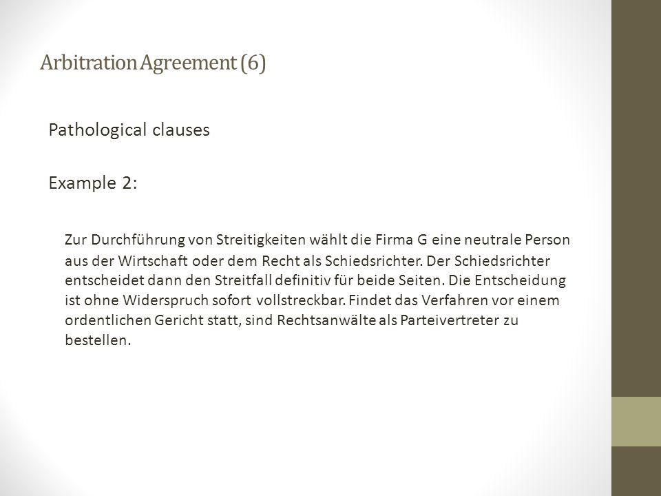 Arbitration Agreement (6) Pathological clauses Example 2: Zur Durchführung von Streitigkeiten wählt die Firma G eine neutrale Person aus der Wirtschaf
