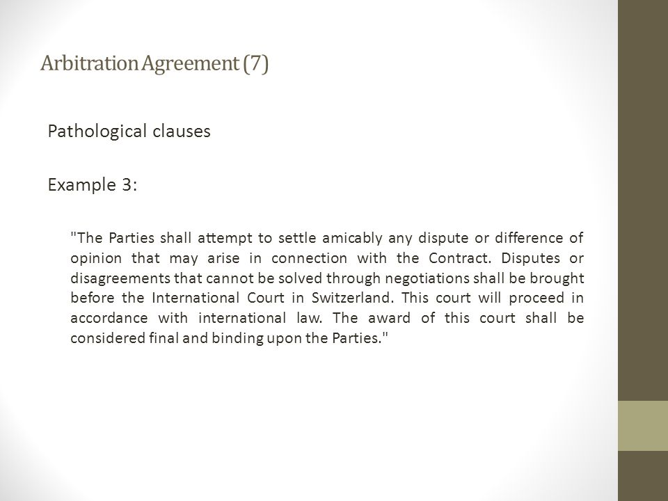 Arbitration Agreement (7) Pathological clauses Example 3: The Parties shall attempt to settle amicably any dispute or difference of opinion that may arise in connection with the Contract.