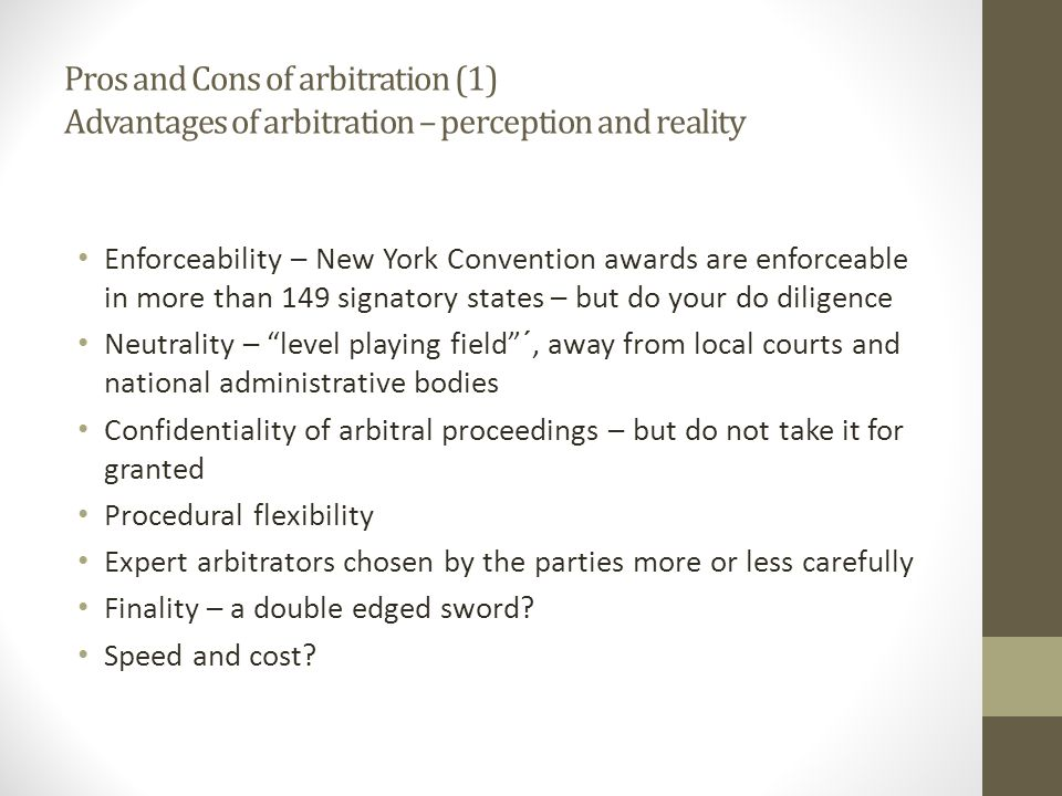 Pros and Cons of arbitration (1) Advantages of arbitration – perception and reality Enforceability – New York Convention awards are enforceable in more than 149 signatory states – but do your do diligence Neutrality – level playing field ´, away from local courts and national administrative bodies Confidentiality of arbitral proceedings – but do not take it for granted Procedural flexibility Expert arbitrators chosen by the parties more or less carefully Finality – a double edged sword.