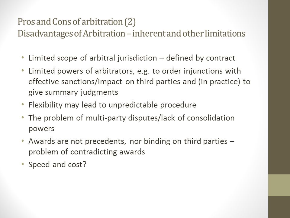 Pros and Cons of arbitration (2) Disadvantages of Arbitration – inherent and other limitations Limited scope of arbitral jurisdiction – defined by contract Limited powers of arbitrators, e.g.