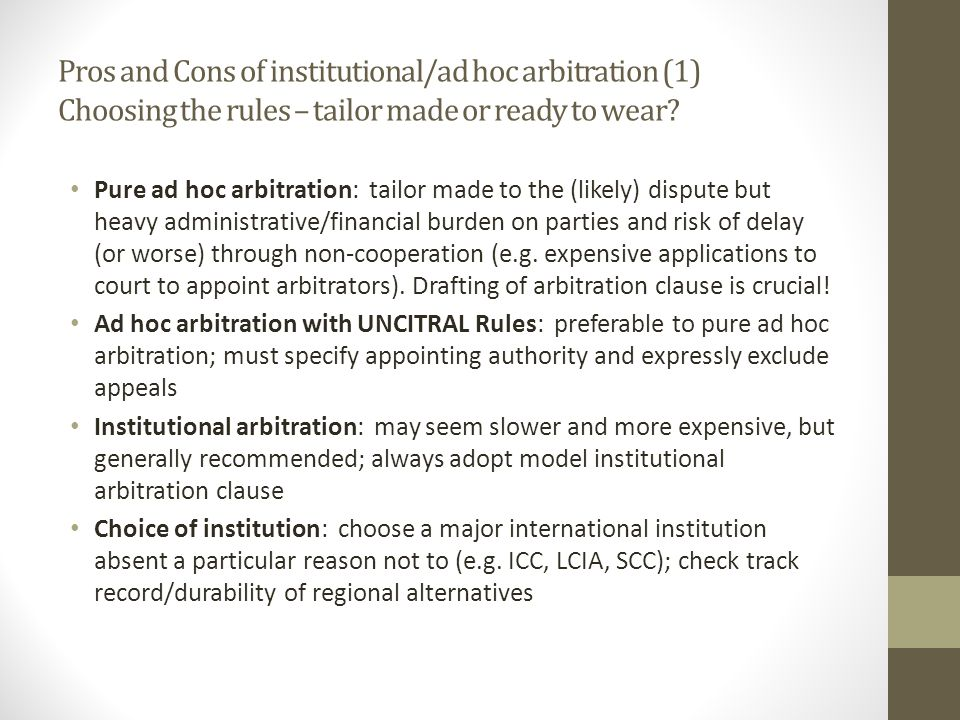 Pros and Cons of institutional/ad hoc arbitration (1) Choosing the rules – tailor made or ready to wear.