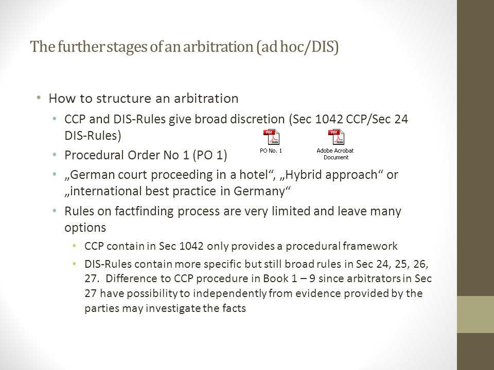 "The further stages of an arbitration (ad hoc/DIS) How to structure an arbitration CCP and DIS-Rules give broad discretion (Sec 1042 CCP/Sec 24 DIS-Rules) Procedural Order No 1 (PO 1) ""German court proceeding in a hotel , ""Hybrid approach or ""international best practice in Germany Rules on factfinding process are very limited and leave many options CCP contain in Sec 1042 only provides a procedural framework DIS-Rules contain more specific but still broad rules in Sec 24, 25, 26, 27."