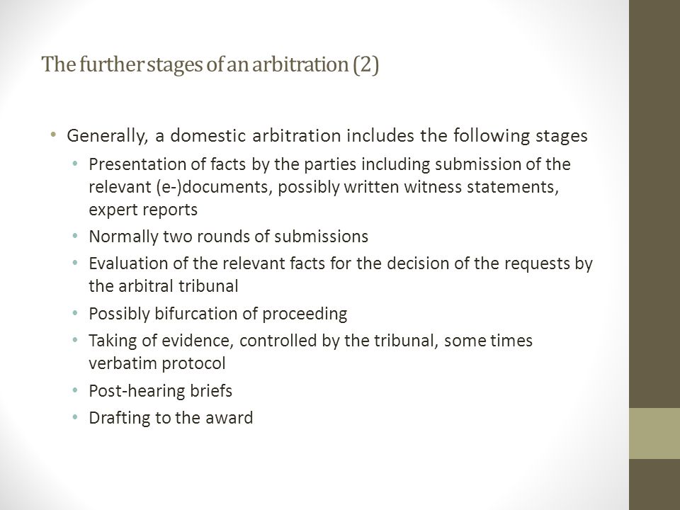 The further stages of an arbitration (2) Generally, a domestic arbitration includes the following stages Presentation of facts by the parties including submission of the relevant (e-)documents, possibly written witness statements, expert reports Normally two rounds of submissions Evaluation of the relevant facts for the decision of the requests by the arbitral tribunal Possibly bifurcation of proceeding Taking of evidence, controlled by the tribunal, some times verbatim protocol Post-hearing briefs Drafting to the award