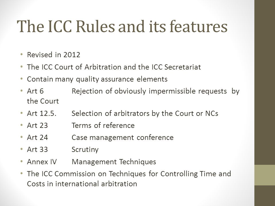 The ICC Rules and its features Revised in 2012 The ICC Court of Arbitration and the ICC Secretariat Contain many quality assurance elements Art 6 Rejection of obviously impermissible requests by the Court Art 12.5.Selection of arbitrators by the Court or NCs Art 23 Terms of reference Art 24 Case management conference Art 33 Scrutiny Annex IVManagement Techniques The ICC Commission on Techniques for Controlling Time and Costs in international arbitration