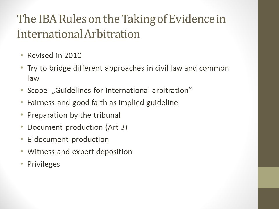 "The IBA Rules on the Taking of Evidence in International Arbitration Revised in 2010 Try to bridge different approaches in civil law and common law Scope ""Guidelines for international arbitration Fairness and good faith as implied guideline Preparation by the tribunal Document production (Art 3) E-document production Witness and expert deposition Privileges"