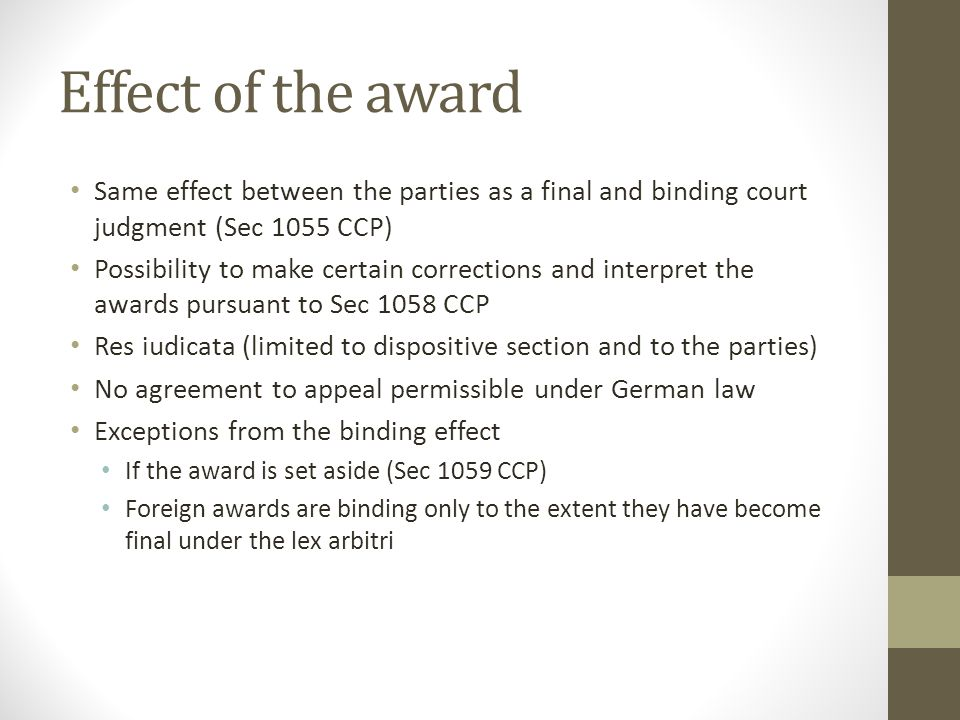 Effect of the award Same effect between the parties as a final and binding court judgment (Sec 1055 CCP) Possibility to make certain corrections and interpret the awards pursuant to Sec 1058 CCP Res iudicata (limited to dispositive section and to the parties) No agreement to appeal permissible under German law Exceptions from the binding effect If the award is set aside (Sec 1059 CCP) Foreign awards are binding only to the extent they have become final under the lex arbitri