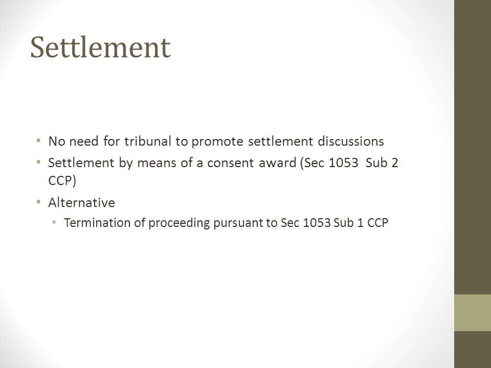 Settlement No need for tribunal to promote settlement discussions Settlement by means of a consent award (Sec 1053 Sub 2 CCP) Alternative Termination of proceeding pursuant to Sec 1053 Sub 1 CCP