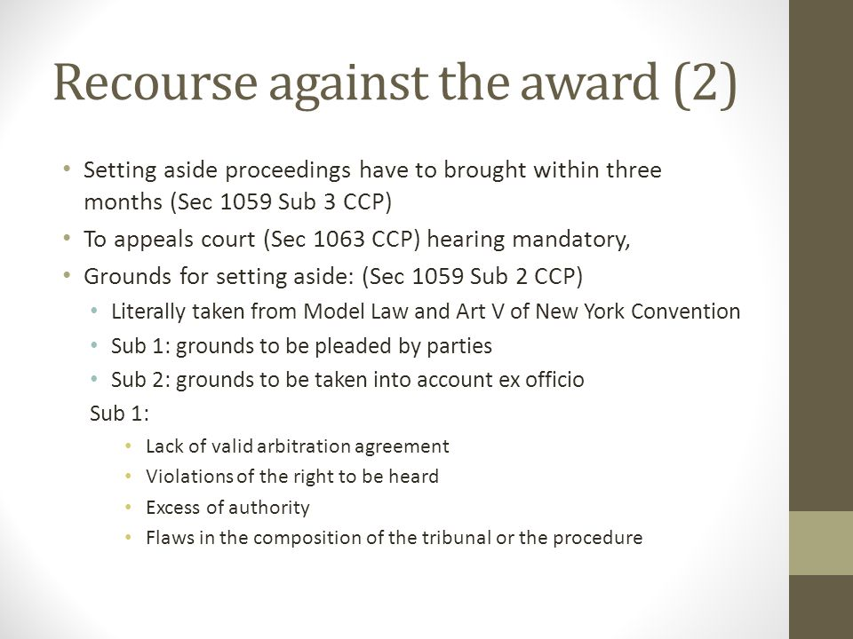 Recourse against the award (2) Setting aside proceedings have to brought within three months (Sec 1059 Sub 3 CCP) To appeals court (Sec 1063 CCP) hearing mandatory, Grounds for setting aside: (Sec 1059 Sub 2 CCP) Literally taken from Model Law and Art V of New York Convention Sub 1: grounds to be pleaded by parties Sub 2: grounds to be taken into account ex officio Sub 1: Lack of valid arbitration agreement Violations of the right to be heard Excess of authority Flaws in the composition of the tribunal or the procedure