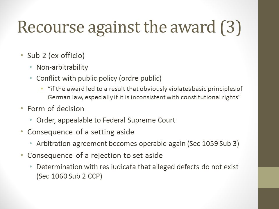 Recourse against the award (3) Sub 2 (ex officio) Non-arbitrability Conflict with public policy (ordre public) if the award led to a result that obviously violates basic principles of German law, especially if it is inconsistent with constitutional rights Form of decision Order, appealable to Federal Supreme Court Consequence of a setting aside Arbitration agreement becomes operable again (Sec 1059 Sub 3) Consequence of a rejection to set aside Determination with res iudicata that alleged defects do not exist (Sec 1060 Sub 2 CCP)
