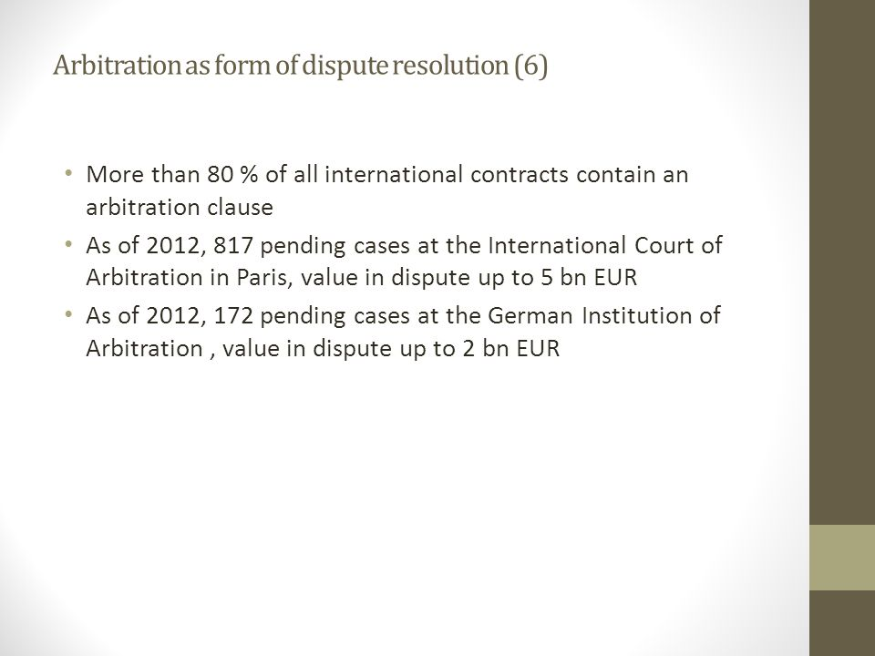 Arbitration as form of dispute resolution (6) More than 80 % of all international contracts contain an arbitration clause As of 2012, 817 pending cases at the International Court of Arbitration in Paris, value in dispute up to 5 bn EUR As of 2012, 172 pending cases at the German Institution of Arbitration, value in dispute up to 2 bn EUR