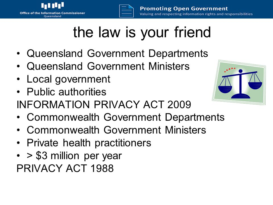 the law is your friend Queensland Government Departments Queensland Government Ministers Local government Public authorities INFORMATION PRIVACY ACT 2009 Commonwealth Government Departments Commonwealth Government Ministers Private health practitioners > $3 million per year PRIVACY ACT 1988