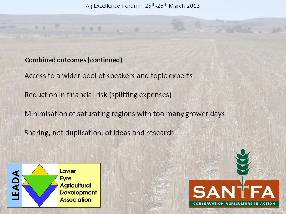 Access to a wider pool of speakers and topic experts Reduction in financial risk (splitting expenses) Minimisation of saturating regions with too many grower days Sharing, not duplication, of ideas and research Ag Excellence Forum – 25 th -26 th March 2013 Combined outcomes (continued)