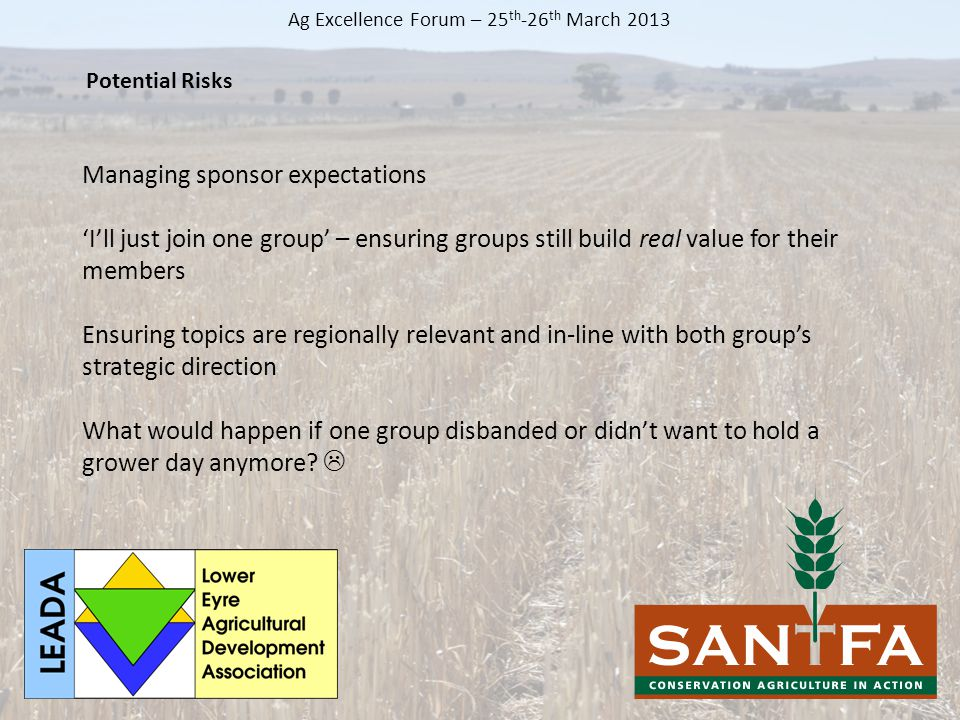 Managing sponsor expectations 'I'll just join one group' – ensuring groups still build real value for their members Ensuring topics are regionally relevant and in-line with both group's strategic direction What would happen if one group disbanded or didn't want to hold a grower day anymore.