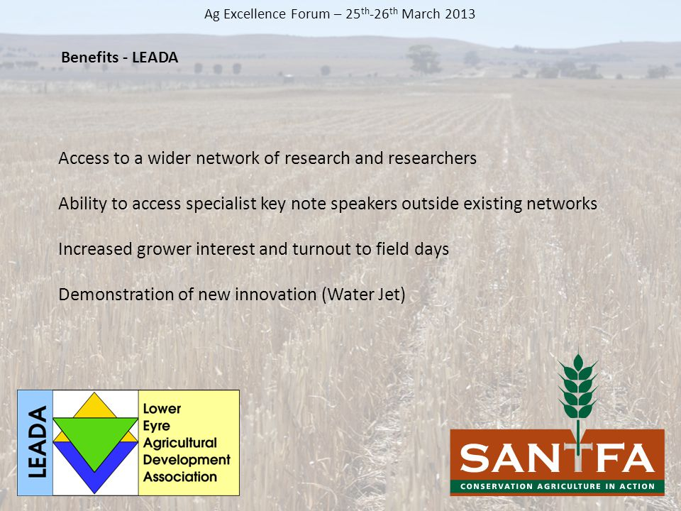 Access to a wider network of research and researchers Ability to access specialist key note speakers outside existing networks Increased grower interest and turnout to field days Demonstration of new innovation (Water Jet) Benefits - LEADA Ag Excellence Forum – 25 th -26 th March 2013