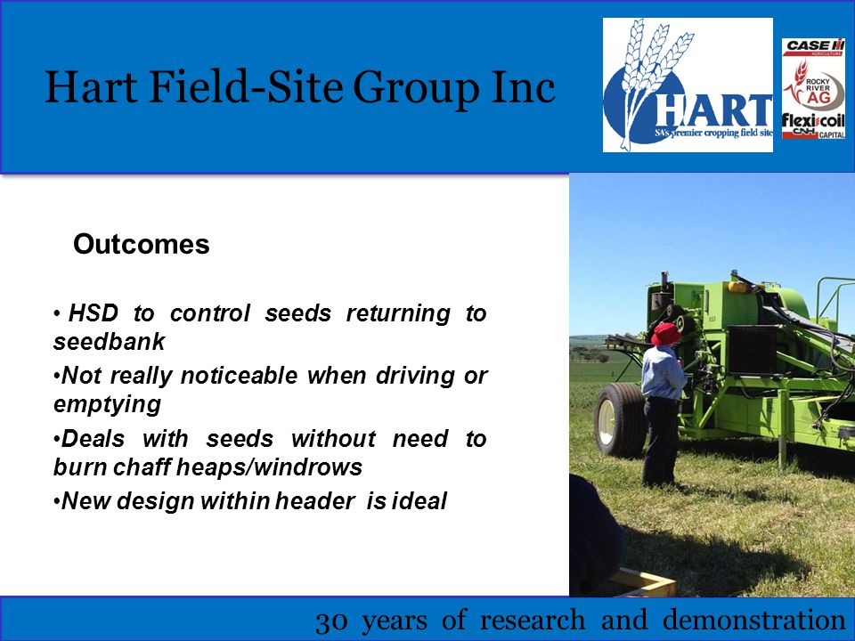 Hart Field-Site Group Inc 30 years of research and demonstration Outcomes HSD to control seeds returning to seedbank Not really noticeable when driving or emptying Deals with seeds without need to burn chaff heaps/windrows New design within header is ideal