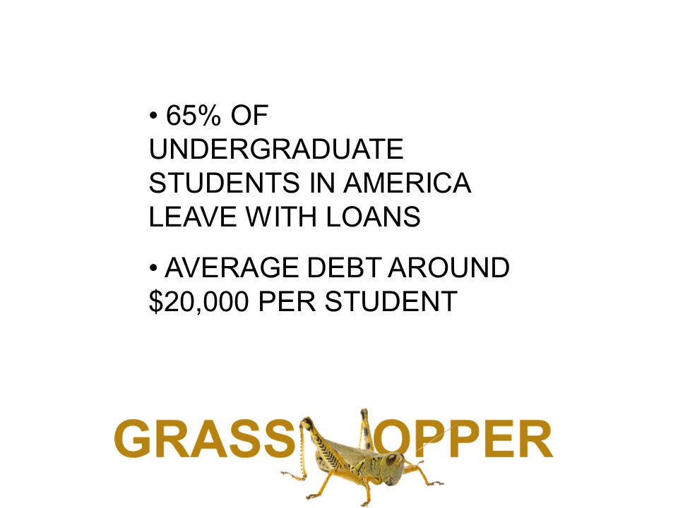 65% OF UNDERGRADUATE STUDENTS IN AMERICA LEAVE WITH LOANS AVERAGE DEBT AROUND $20,000 PER STUDENT