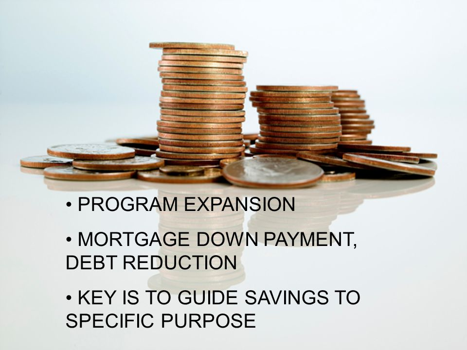 PROGRAM EXPANSION MORTGAGE DOWN PAYMENT, DEBT REDUCTION KEY IS TO GUIDE SAVINGS TO SPECIFIC PURPOSE