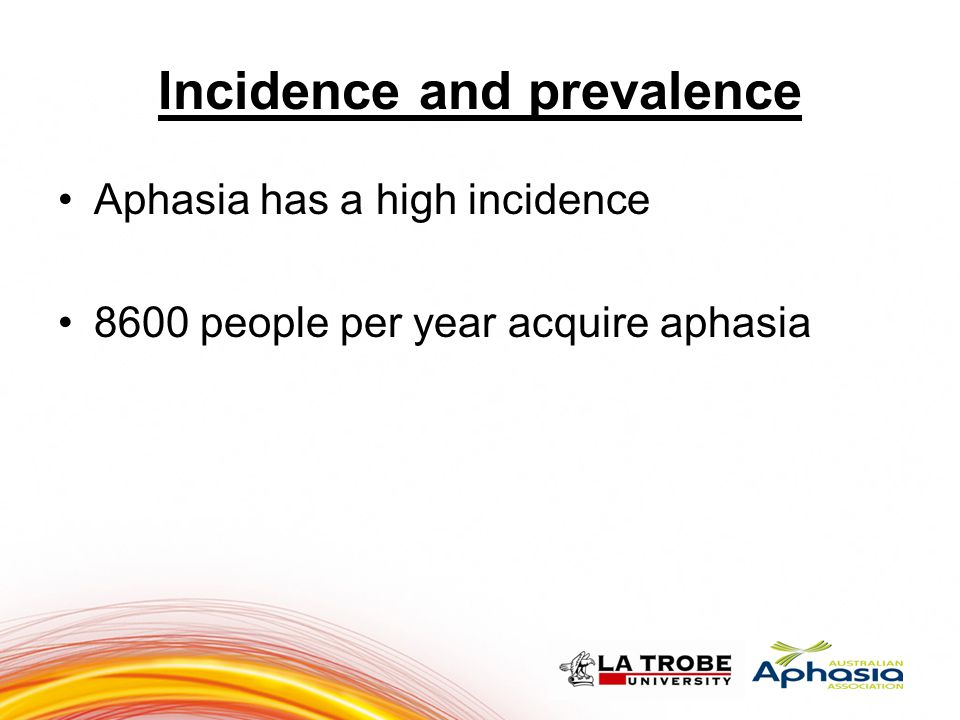 Incidence and prevalence Aphasia has a high incidence 8600 people per year acquire aphasia 33