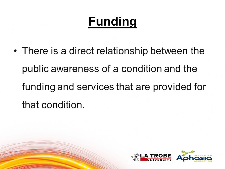 Funding There is a direct relationship between the public awareness of a condition and the funding and services that are provided for that condition.