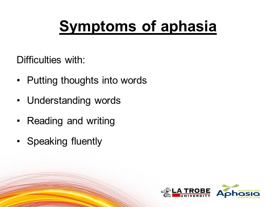Symptoms of aphasia Difficulties with: Putting thoughts into words Understanding words Reading and writing Speaking fluently 777