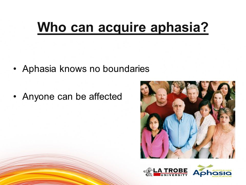 Who can acquire aphasia? Aphasia knows no boundaries Anyone can be affected 999