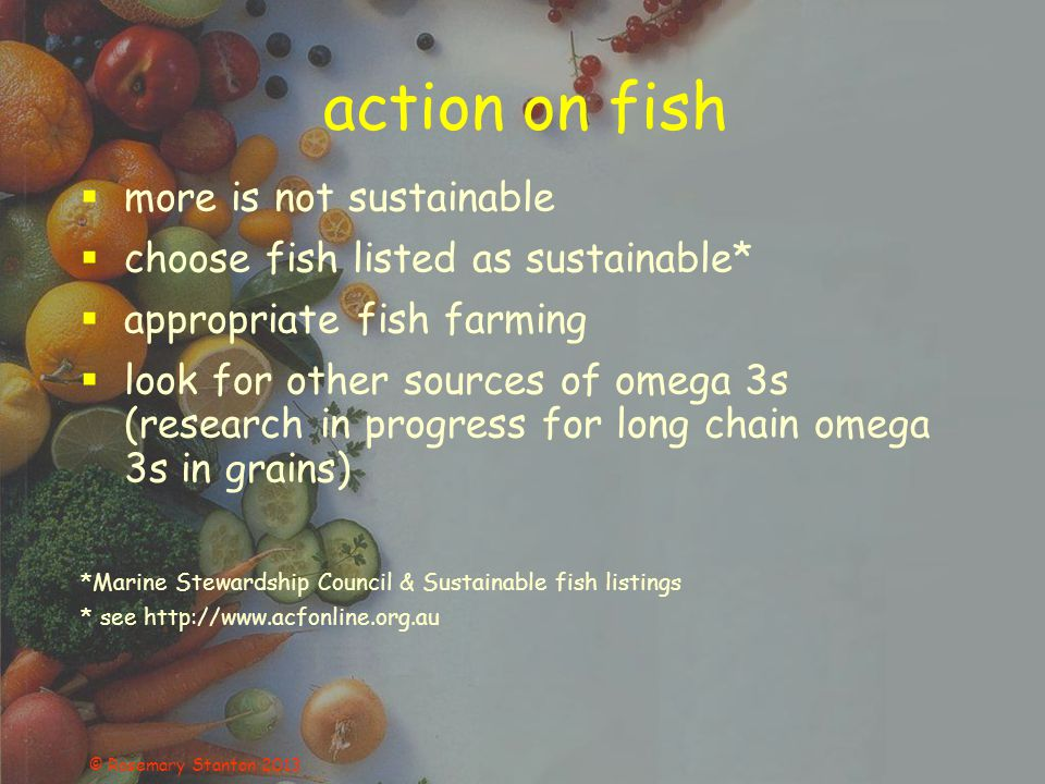 © Rosemary Stanton 2013 action on fish  more is not sustainable  choose fish listed as sustainable*  appropriate fish farming  look for other sources of omega 3s (research in progress for long chain omega 3s in grains) *Marine Stewardship Council & Sustainable fish listings * see http://www.acfonline.org.au