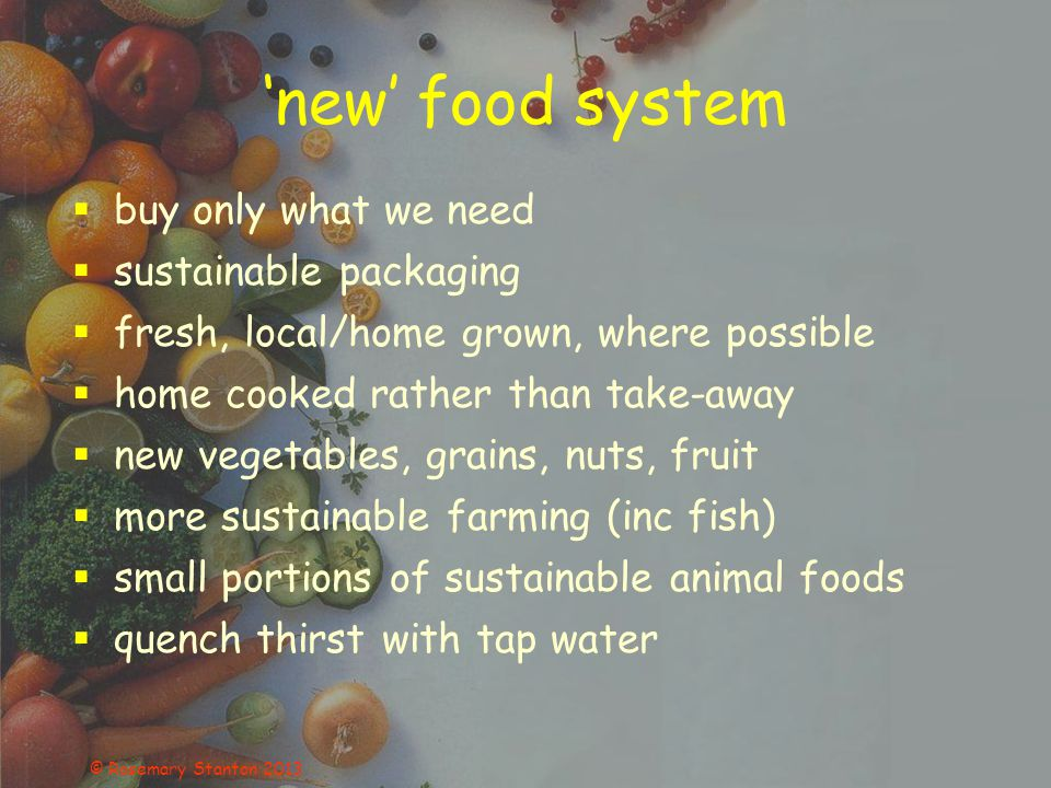 'new' food system  buy only what we need  sustainable packaging  fresh, local/home grown, where possible  home cooked rather than take-away  new vegetables, grains, nuts, fruit  more sustainable farming (inc fish)  small portions of sustainable animal foods  quench thirst with tap water © Rosemary Stanton 2013