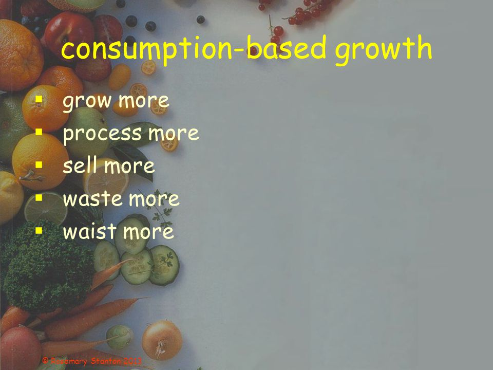 consumption-based growth  grow more  process more  sell more  waste more  waist more © Rosemary Stanton 2013
