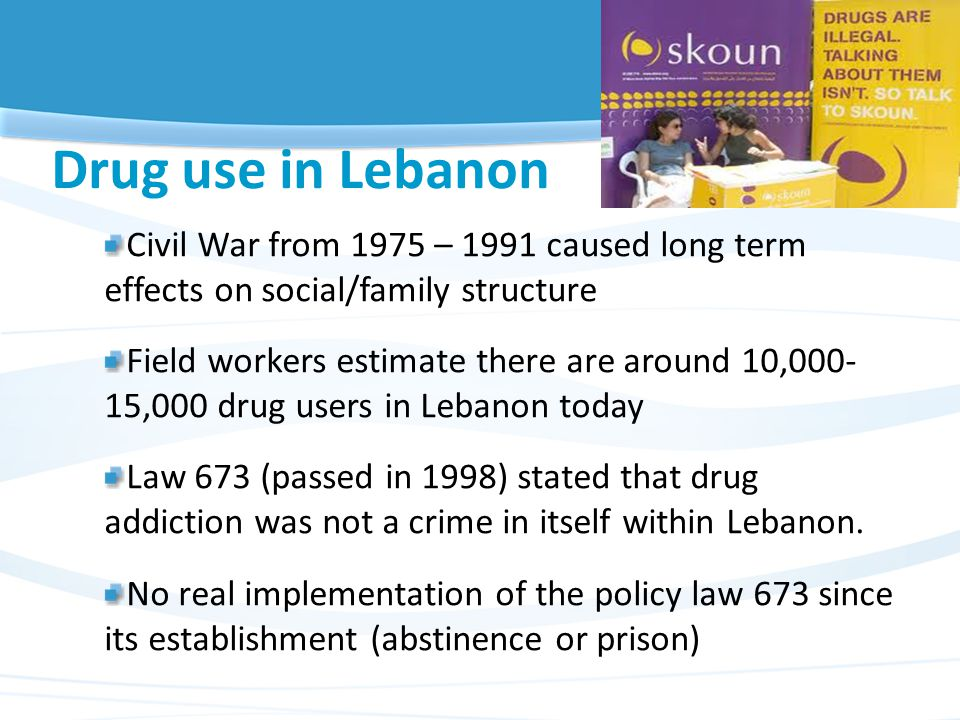 Drug use in Lebanon Civil War from 1975 – 1991 caused long term effects on social/family structure Field workers estimate there are around 10,000- 15,000 drug users in Lebanon today Law 673 (passed in 1998) stated that drug addiction was not a crime in itself within Lebanon.