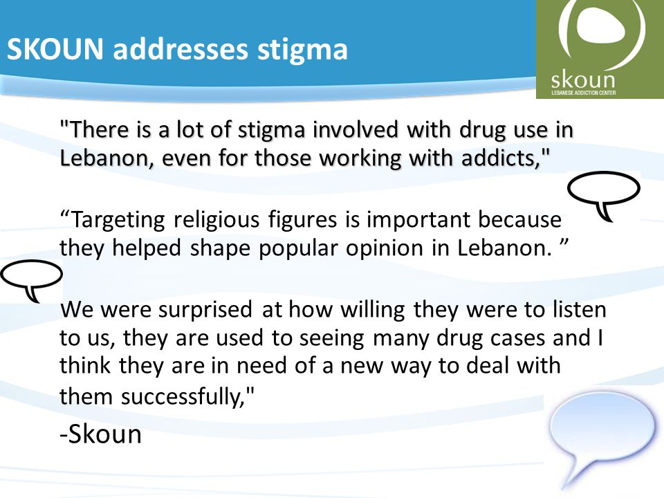 SKOUN addresses stigma There is a lot of stigma involved with drug use in Lebanon, even for those working with addicts, Targeting religious figures is important because they helped shape popular opinion in Lebanon.