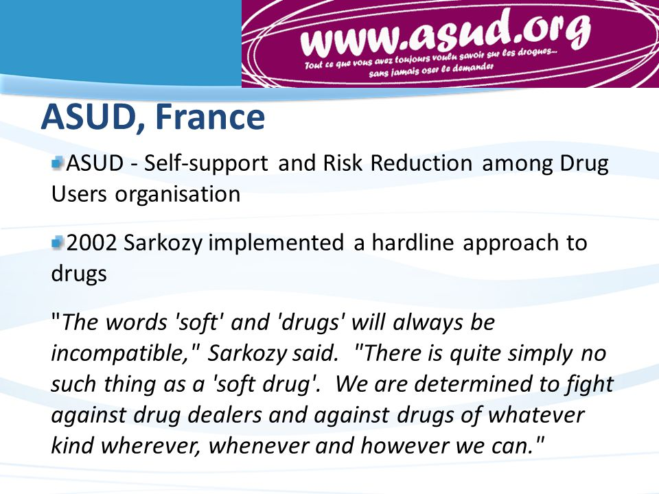 ASUD, France ASUD - Self-support and Risk Reduction among Drug Users organisation 2002 Sarkozy implemented a hardline approach to drugs The words soft and drugs will always be incompatible, Sarkozy said.