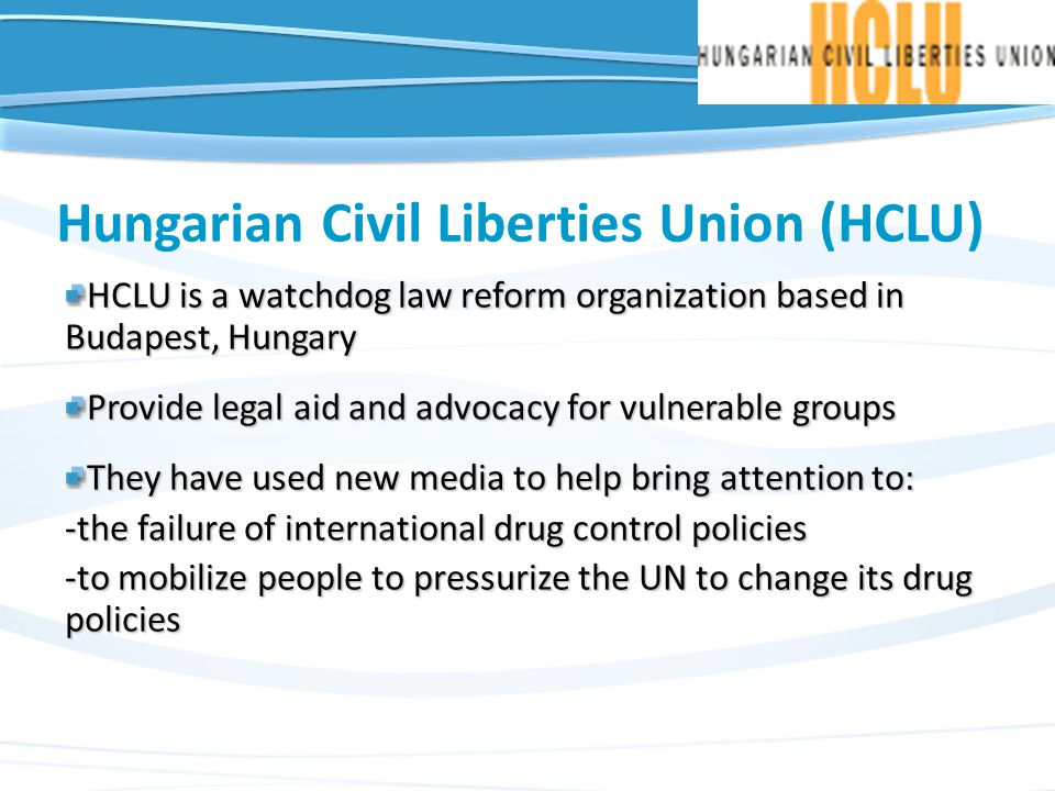 Hungarian Civil Liberties Union (HCLU) HCLU is a watchdog law reform organization based in Budapest, Hungary Provide legal aid and advocacy for vulnerable groups They have used new media to help bring attention to: -the failure of international drug control policies -to mobilize people to pressurize the UN to change its drug policies