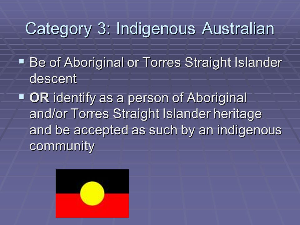 Category 3: Indigenous Australian  Be of Aboriginal or Torres Straight Islander descent  OR identify as a person of Aboriginal and/or Torres Straight Islander heritage and be accepted as such by an indigenous community