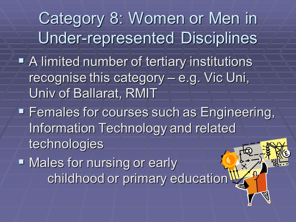 Category 8: Women or Men in Under-represented Disciplines  A limited number of tertiary institutions recognise this category – e.g.